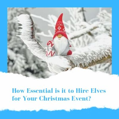 How Essential Is It To Hire Elves For Your Christmas Event_